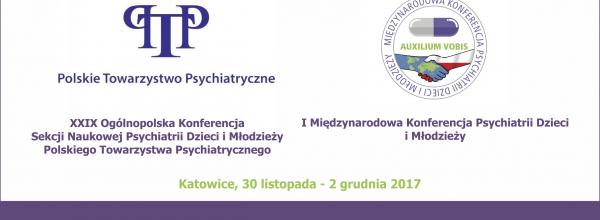 XXIX Ogólnopolska Konferencja Sekcji Naukowej Psychiatrii Dzieci i Młodzieży Polskiego Towarzystwa Psychiatrycznego and I Międzynarodowa Konferencja Psychiatrii Dzieci i Młodzieży PTP